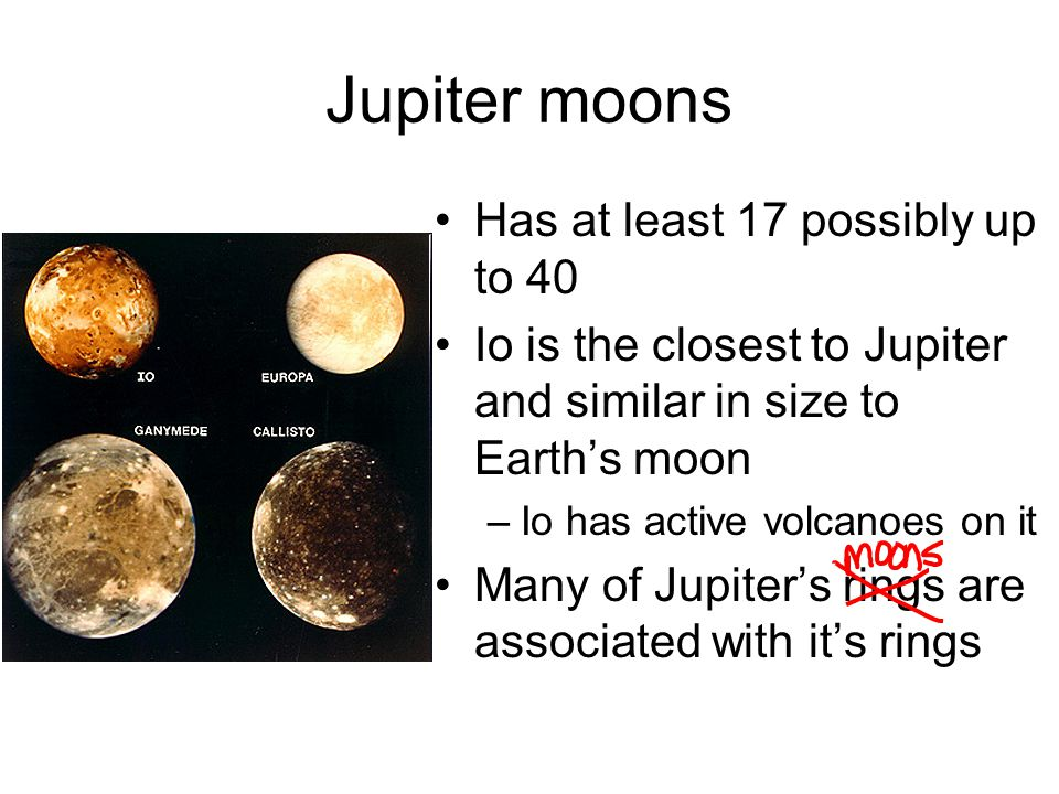 Jupiter moons Has at least 17 possibly up to 40 Io is the closest to Jupiter and similar in size to Earth's moon –Io has active volcanoes on it Many o