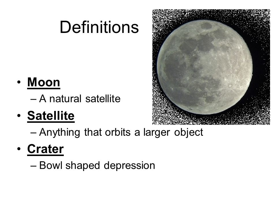 Definitions Moon –A natural satellite Satellite –Anything that orbits a larger object Crater –Bowl shaped depression