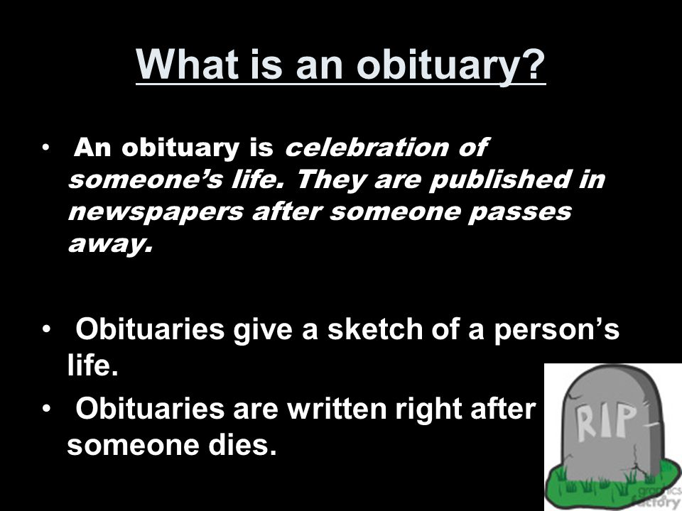 What is an obituary? An obituary is celebration of someone's life. They are published in newspapers after someone passes away. Obituaries give a sketc