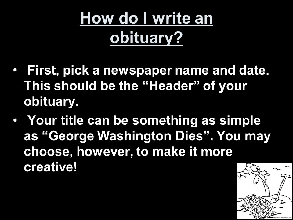 """How do I write an obituary? First, pick a newspaper name and date. This should be the """"Header"""" of your obituary. Your title can be something as simple"""