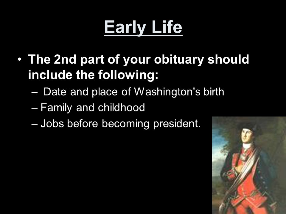 Early Life The 2nd part of your obituary should include the following: – Date and place of Washington's birth –Family and childhood –Jobs before becom