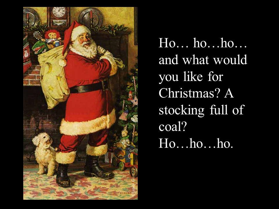 Ho… ho…ho… and what would you like for Christmas? A stocking full of coal? Ho…ho…ho.