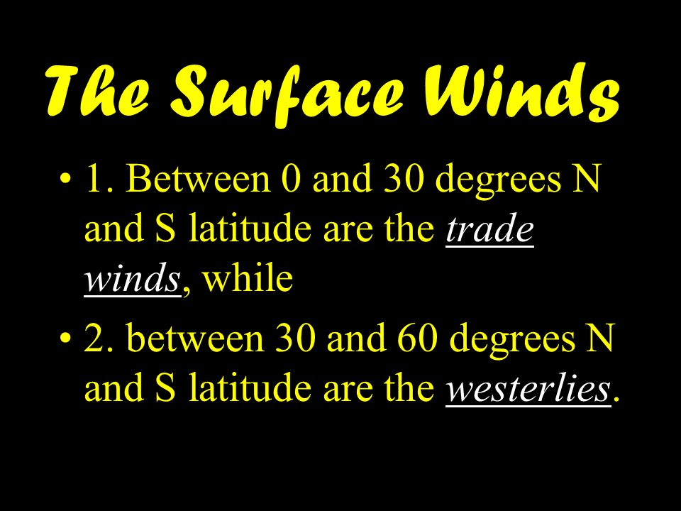 1. Between 0 and 30 degrees N and S latitude are the trade winds, while 2. between 30 and 60 degrees N and S latitude are the westerlies. The Surface