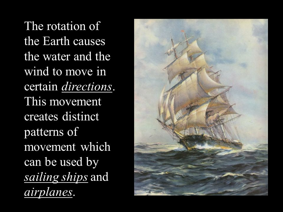 The rotation of the Earth causes the water and the wind to move in certain directions. This movement creates distinct patterns of movement which can b