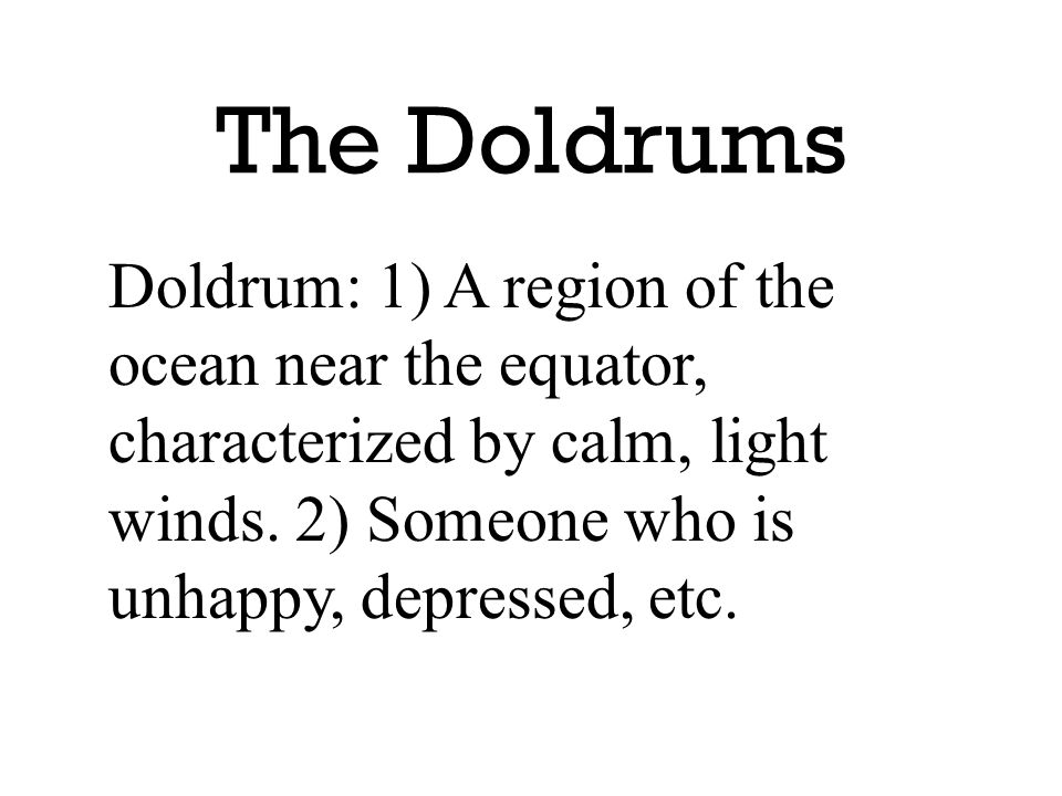 The Doldrums Doldrum: 1) A region of the ocean near the equator, characterized by calm, light winds. 2) Someone who is unhappy, depressed, etc.