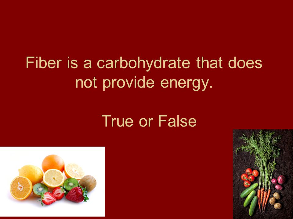 Fiber is a carbohydrate that does not provide energy. True or False