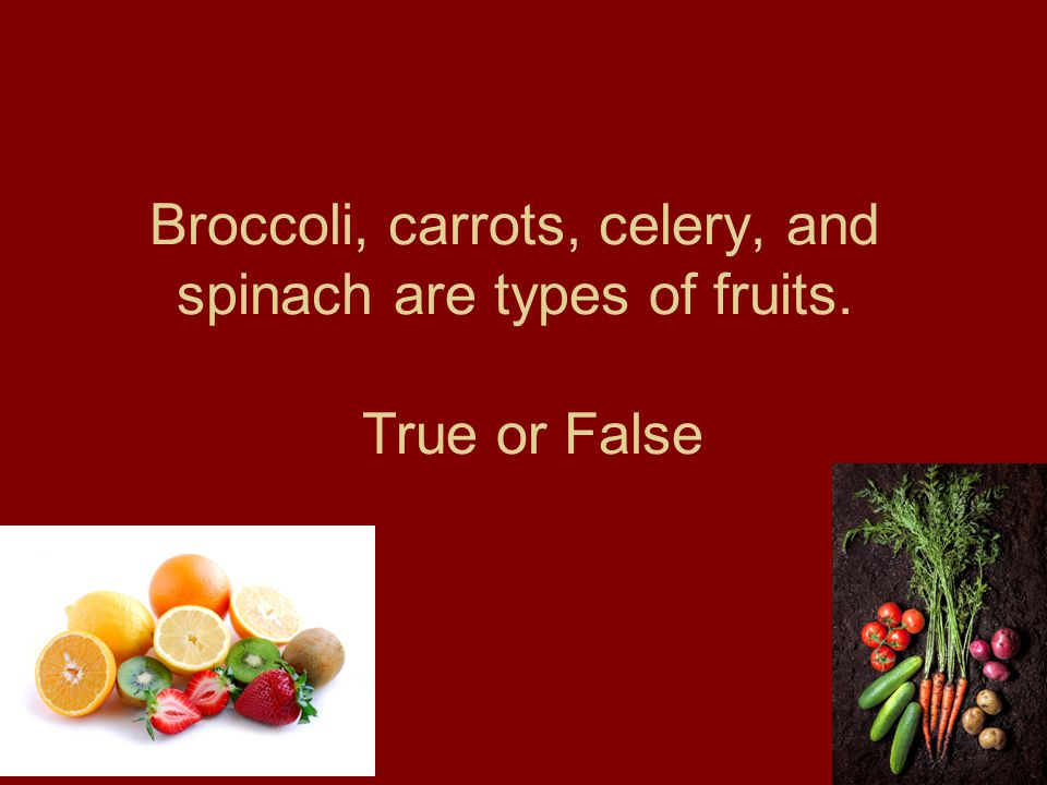 Broccoli, carrots, celery, and spinach are types of fruits. True or False