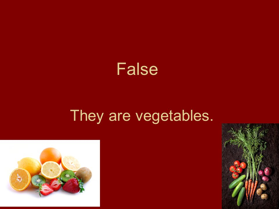False They are vegetables.