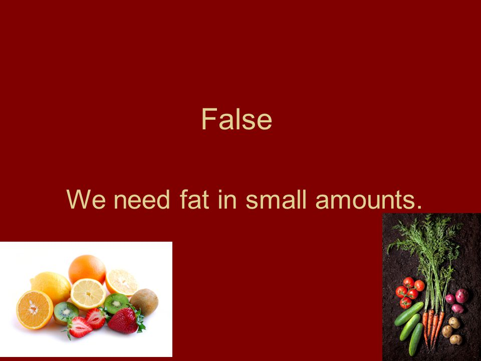 False We need fat in small amounts.