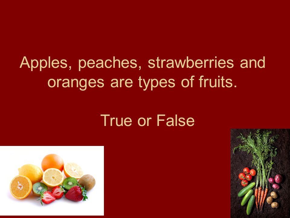 Apples, peaches, strawberries and oranges are types of fruits. True or False