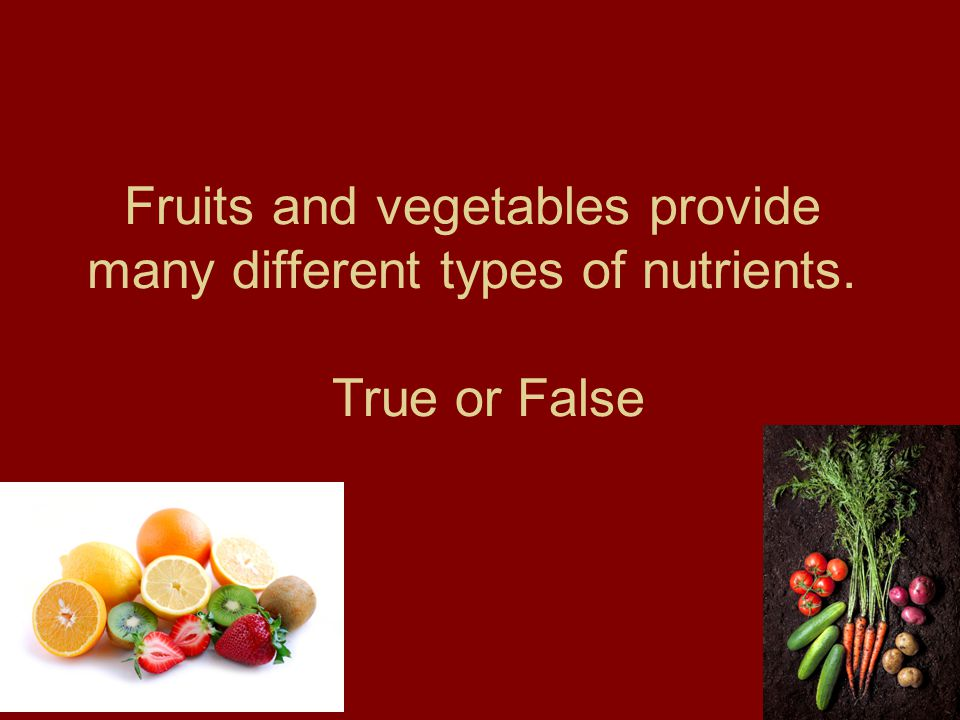 Fruits and vegetables provide many different types of nutrients. True or False