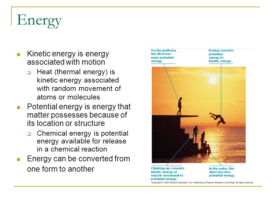Energy Kinetic energy is energy associated with motion  Heat (thermal energy) is kinetic energy associated with random movement of atoms or molecules
