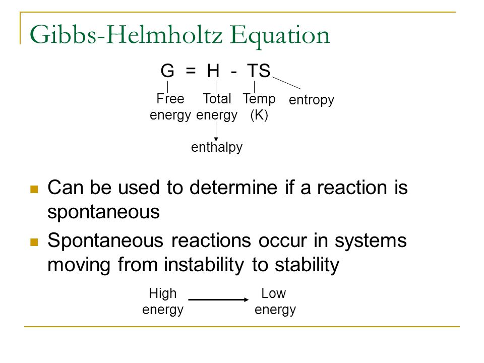 Gibbs-Helmholtz Equation Can be used to determine if a reaction is spontaneous Spontaneous reactions occur in systems moving from instability to stabi