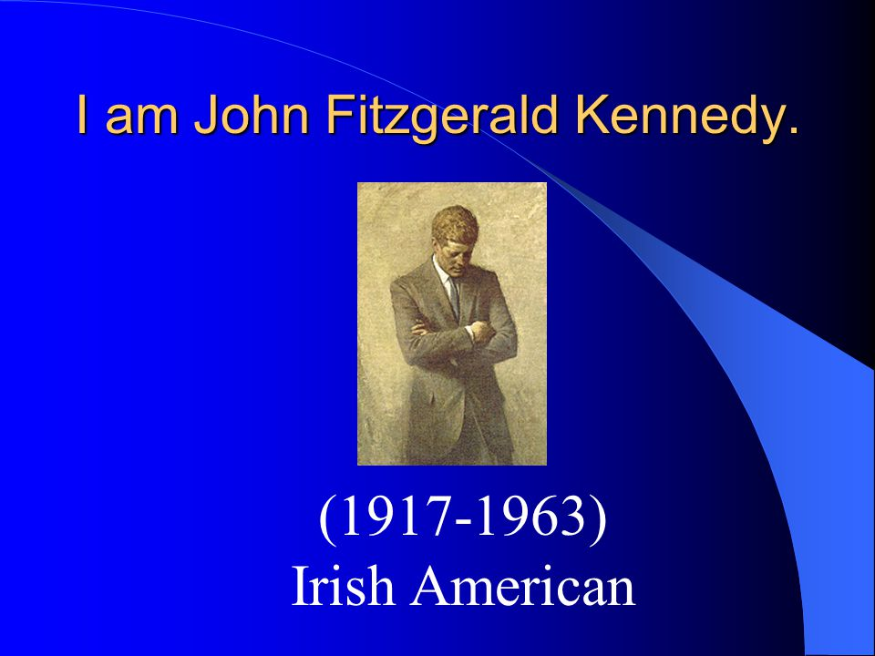 I am John Fitzgerald Kennedy. (1917-1963) Irish American