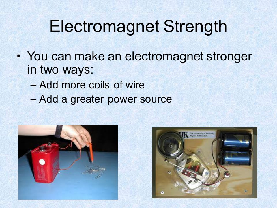 Electromagnet Strength You can make an electromagnet stronger in two ways: –Add more coils of wire –Add a greater power source