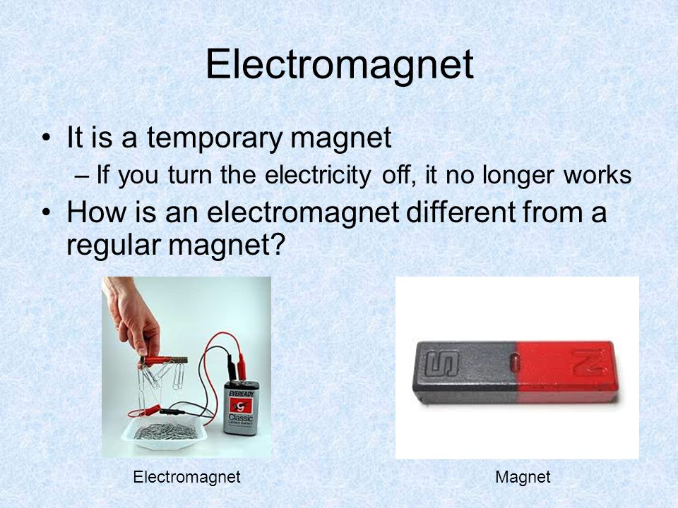 Electromagnet It is a temporary magnet –If you turn the electricity off, it no longer works How is an electromagnet different from a regular magnet? E