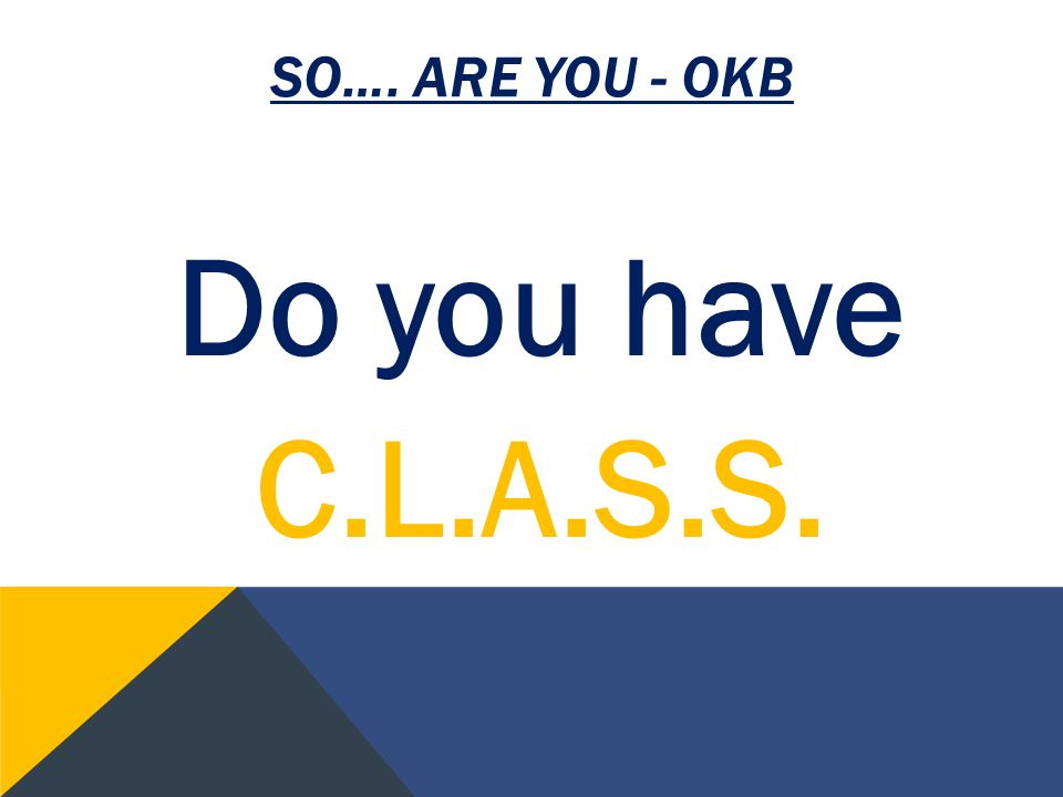 SO…. ARE YOU - OKB Do you have C.L.A.S.S.