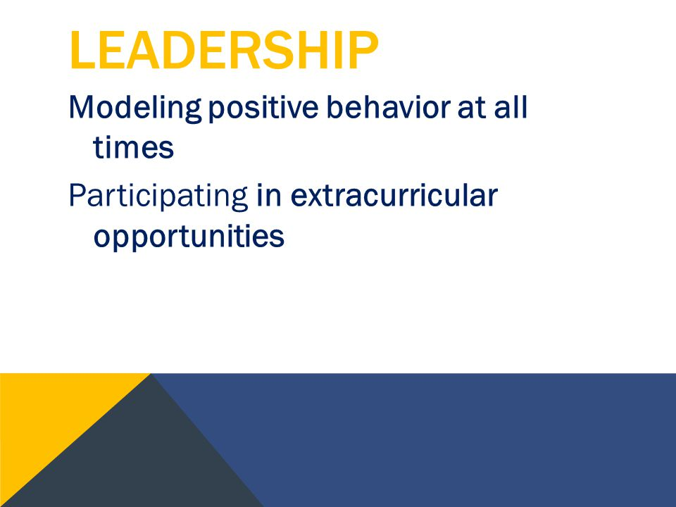 LEADERSHIP Modeling positive behavior at all times Participating in extracurricular opportunities