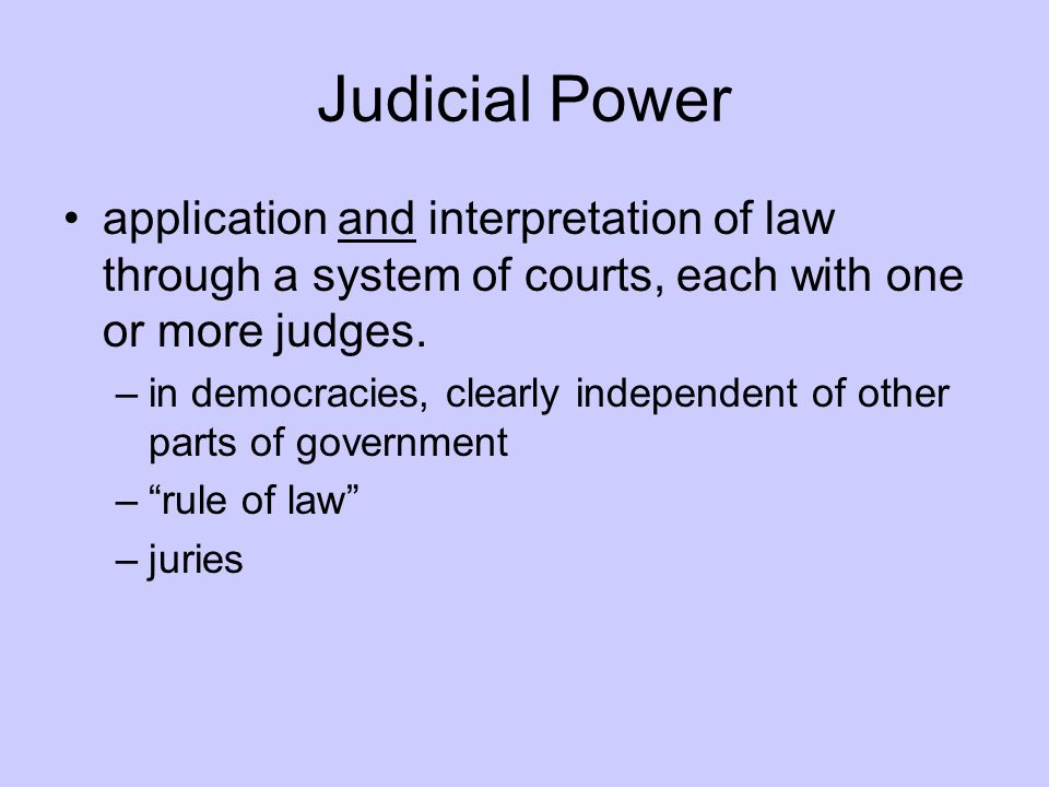 Judicial Power application and interpretation of law through a system of courts, each with one or more judges.