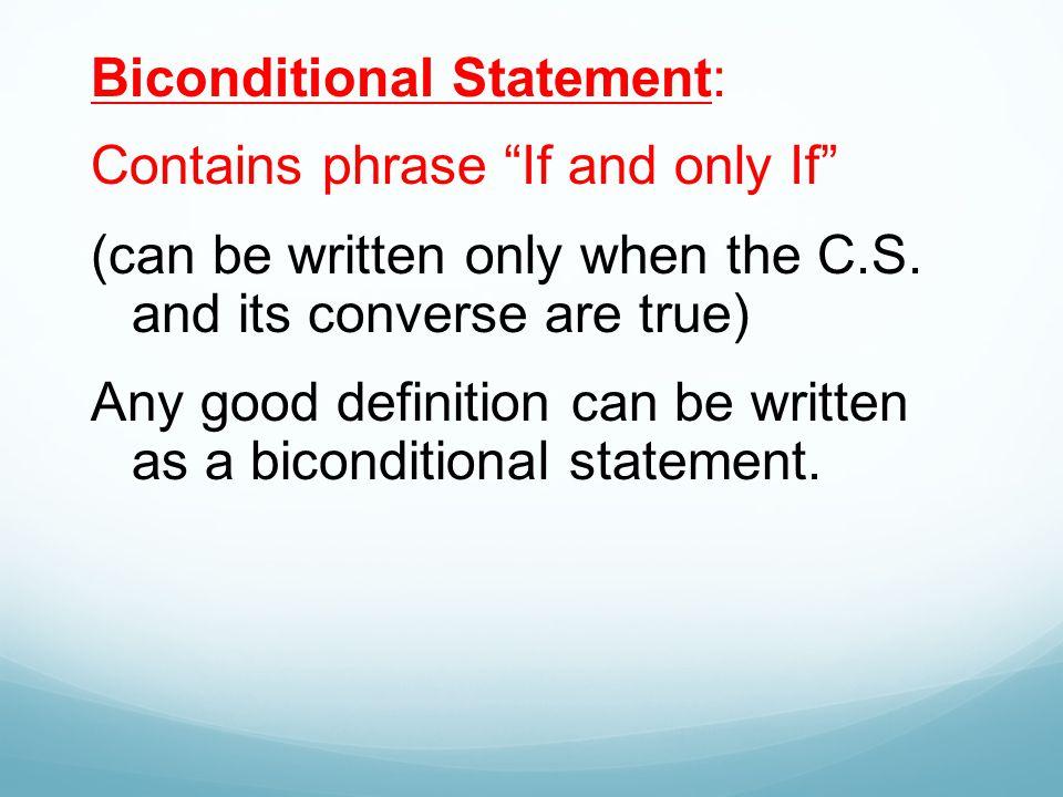 "Biconditional Statement: Contains phrase ""If and only If"" (can be written only when the C.S. and its converse are true) Any good definition can be wri"