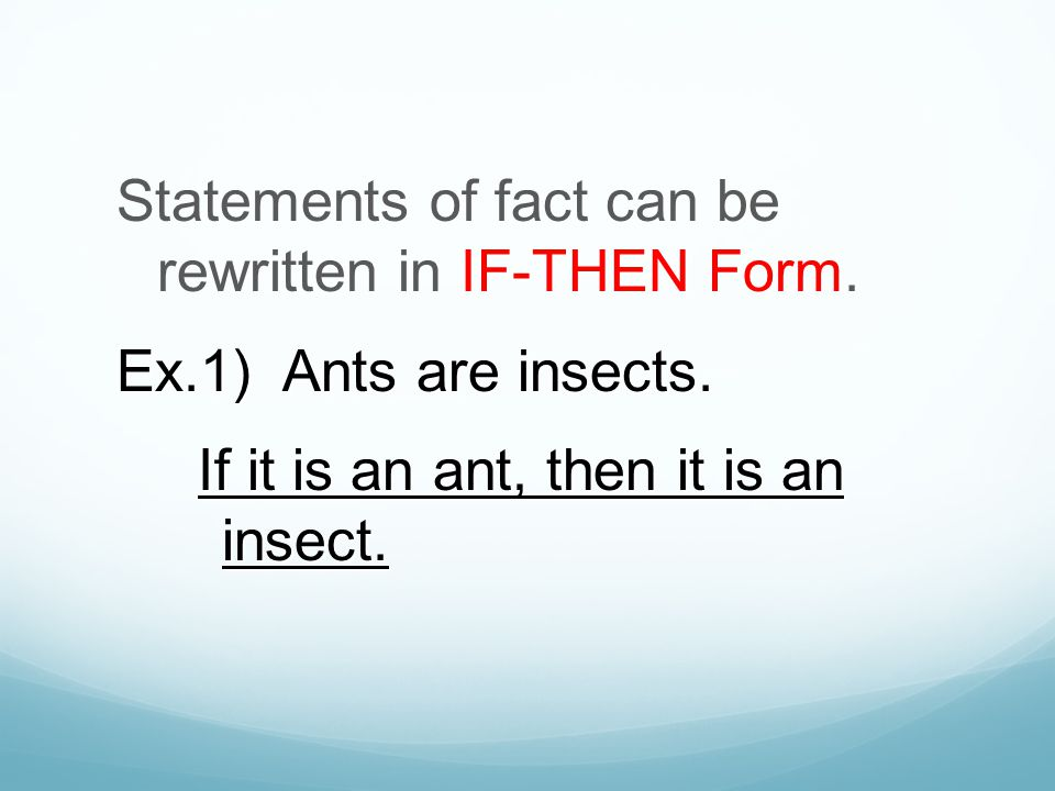 IF-THEN Form Statements of fact can be rewritten in IF-THEN Form. Ex.1) Ants are insects. If it is an ant, then it is an insect.