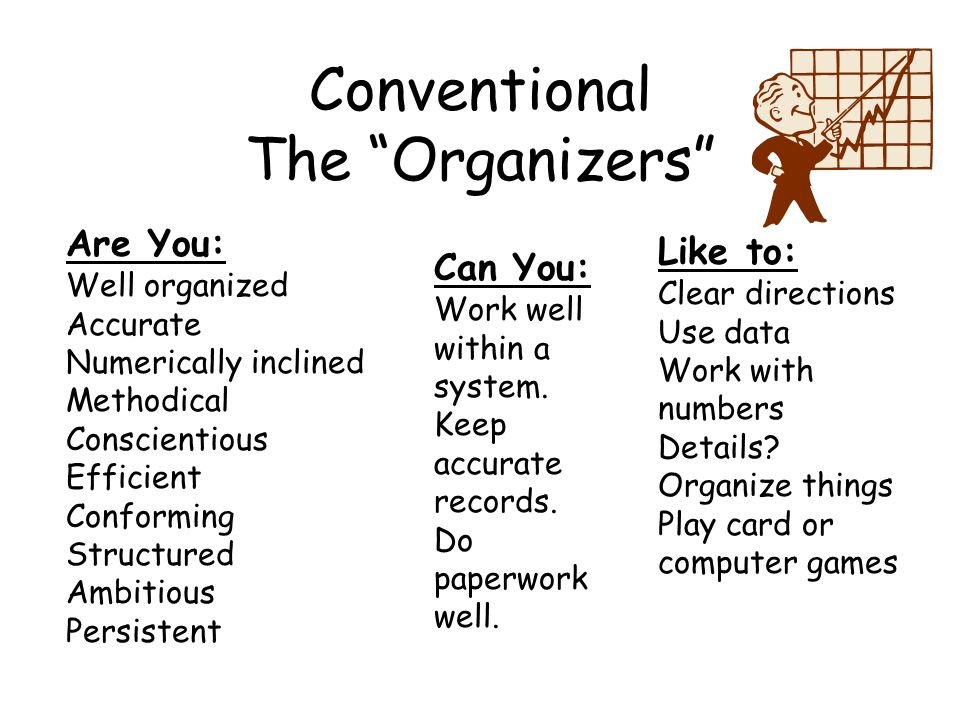 Conventional The Organizers Are You: Well organized Accurate Numerically inclined Methodical Conscientious Efficient Conforming Structured Ambitious Persistent Can You: Work well within a system.