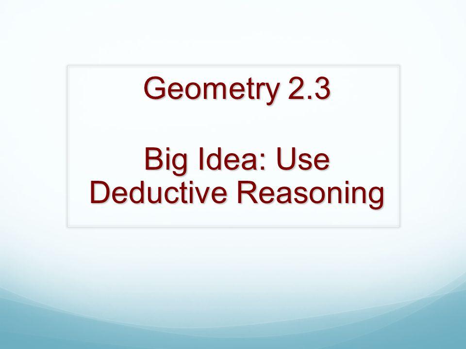 Geometry 2.3 Big Idea: Use Deductive Reasoning