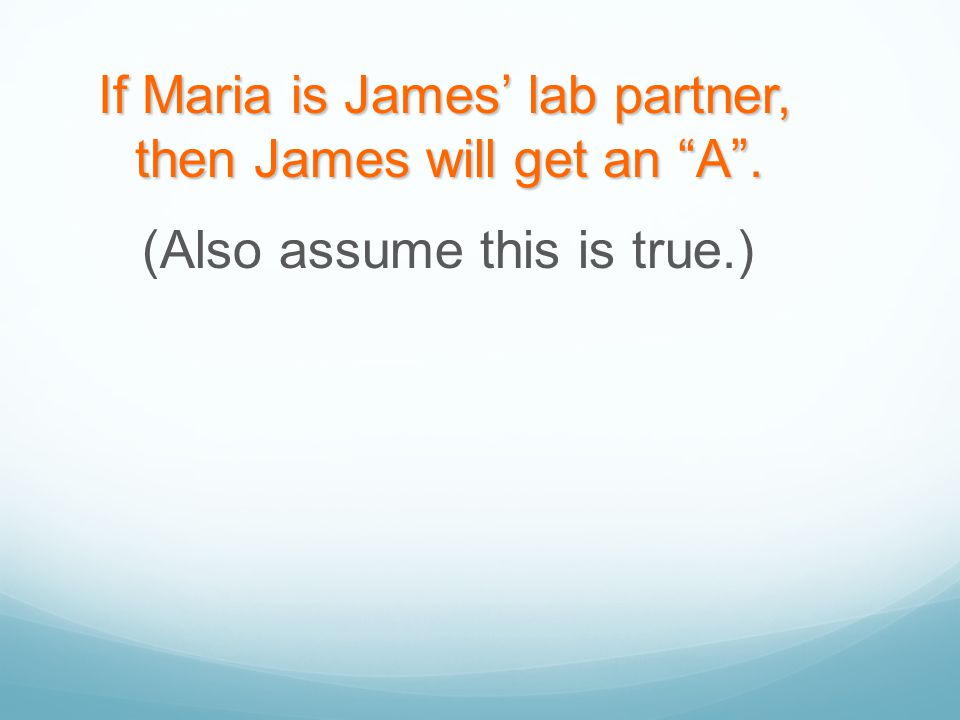 """If Maria is James' lab partner, then James will get an """"A"""". (Also assume this is true.)"""