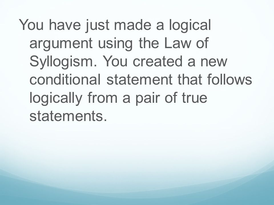 You have just made a logical argument using the Law of Syllogism. You created a new conditional statement that follows logically from a pair of true s