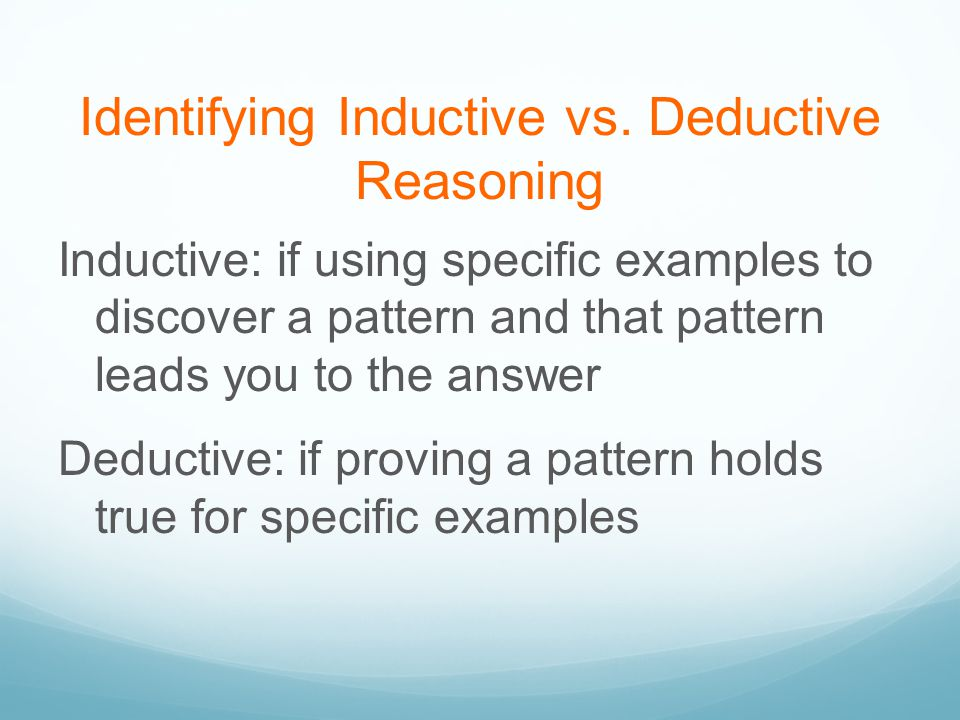 Identifying Inductive vs. Deductive Reasoning Inductive: if using specific examples to discover a pattern and that pattern leads you to the answer Ded