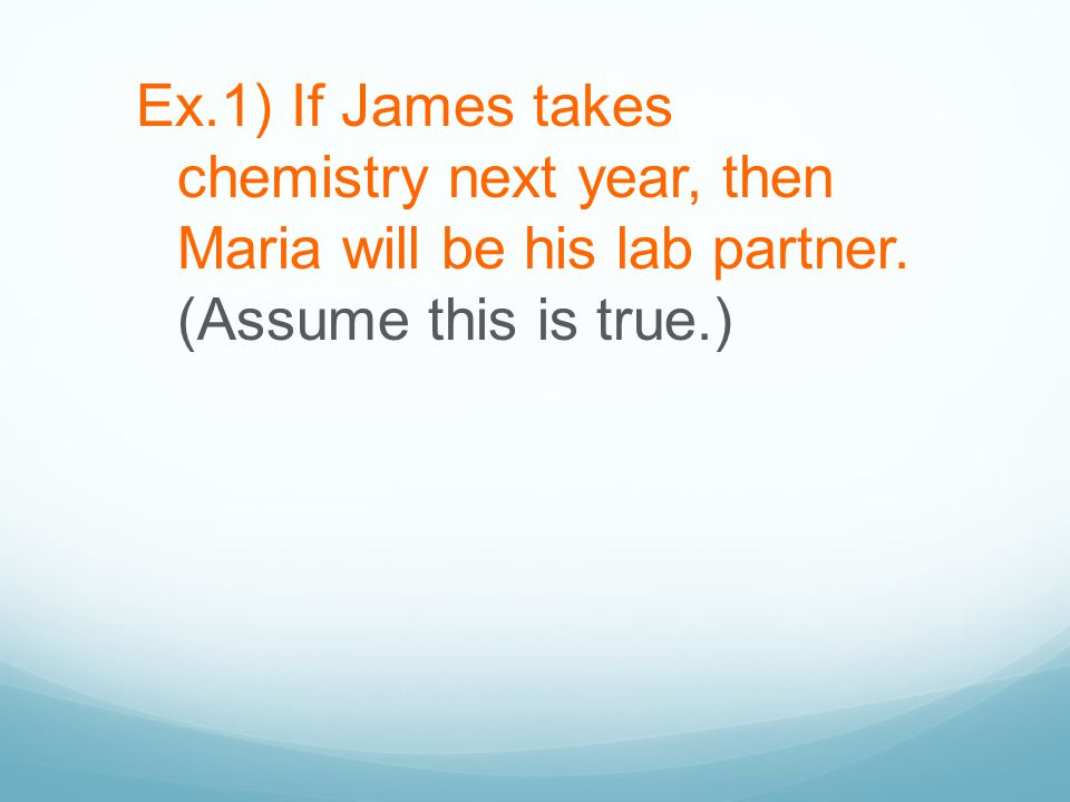 Ex.1) If James takes chemistry next year, then Maria will be his lab partner. Ex.1) If James takes chemistry next year, then Maria will be his lab par