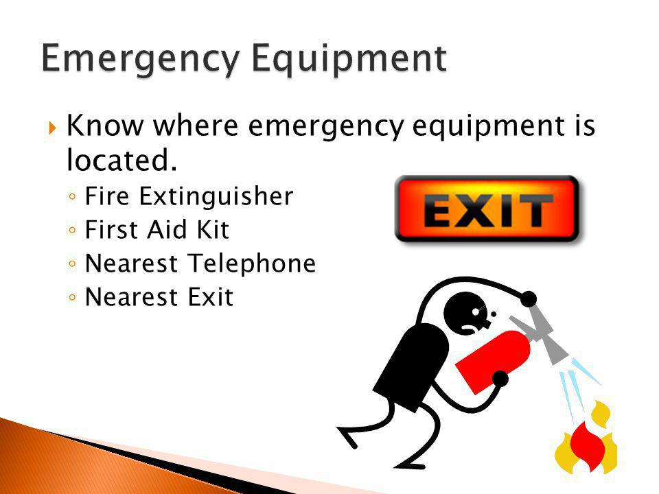  Know where emergency equipment is located. ◦ Fire Extinguisher ◦ First Aid Kit ◦ Nearest Telephone ◦ Nearest Exit