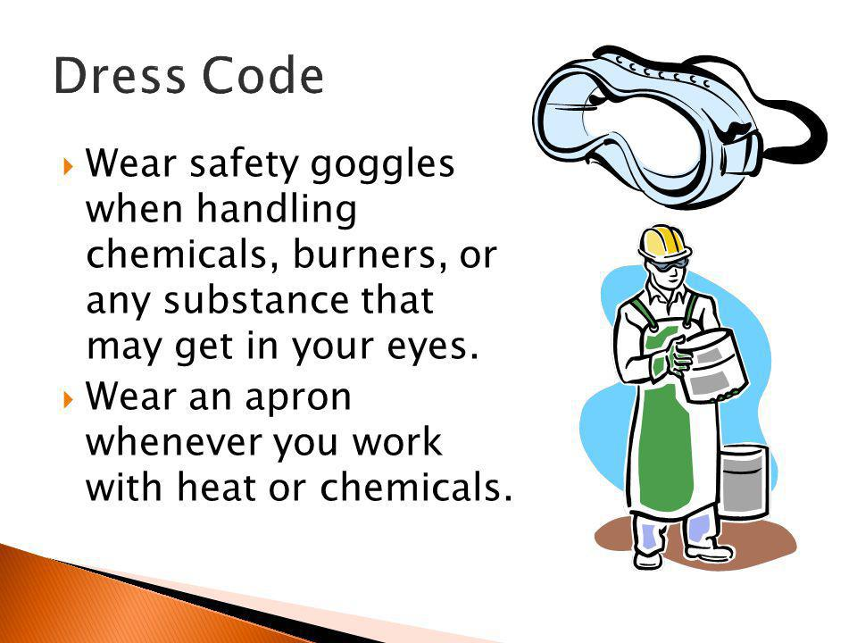 Wear safety goggles when handling chemicals, burners, or any substance that may get in your eyes.  Wear an apron whenever you work with heat or che