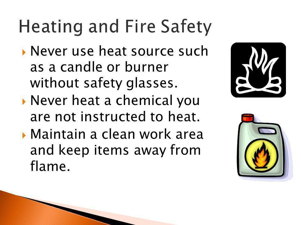  Never use heat source such as a candle or burner without safety glasses.  Never heat a chemical you are not instructed to heat.  Maintain a clean