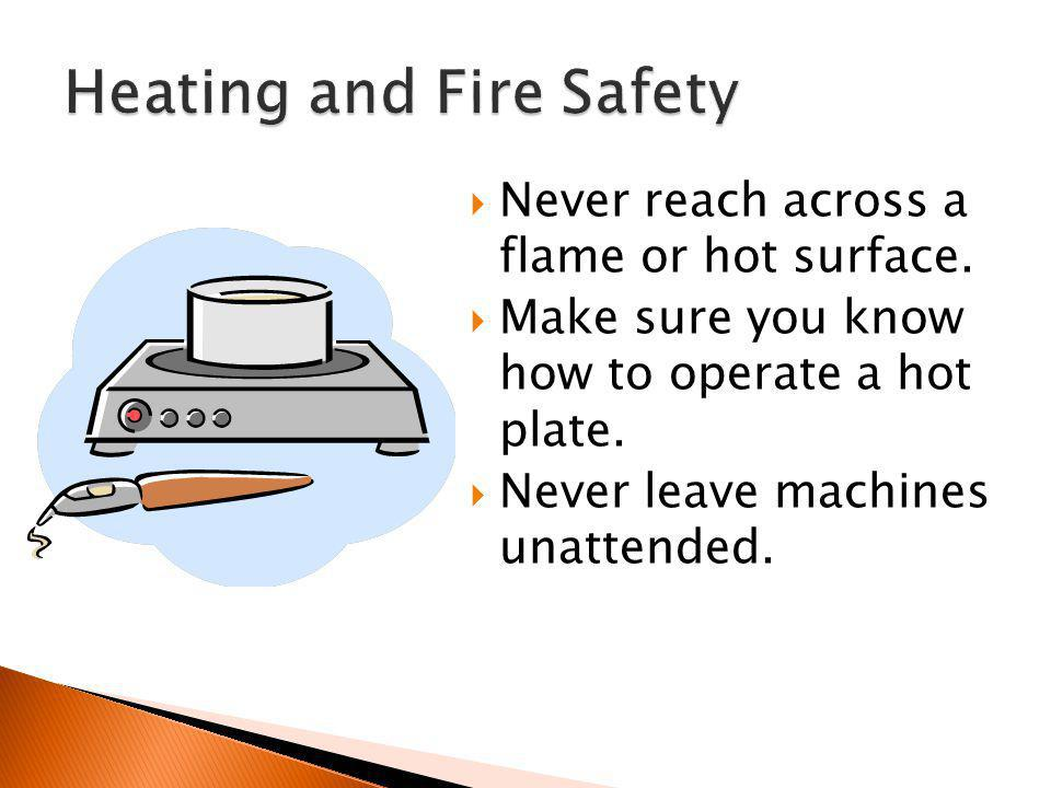  Never reach across a flame or hot surface.  Make sure you know how to operate a hot plate.  Never leave machines unattended.