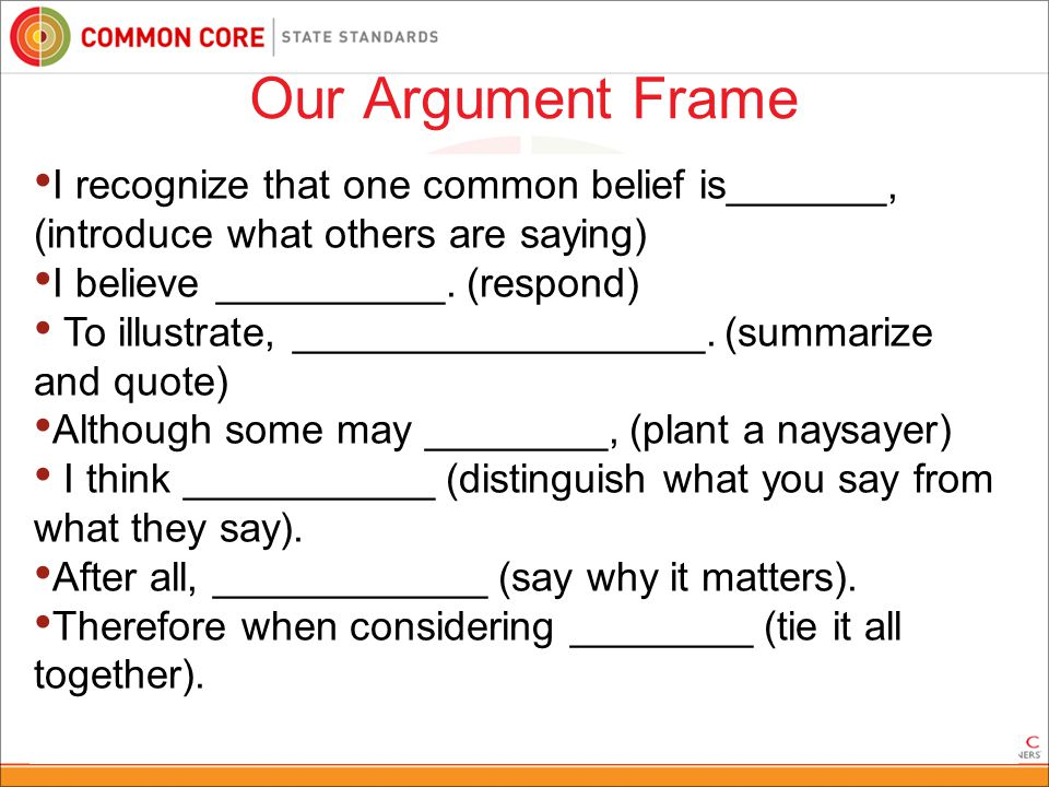 72 Our Argument Frame After examining (topic) _________________________ in the (text type) ___________ by (author) _____________, I (agree/disagree/believe) that (your claim) __________________ __________________________________________.