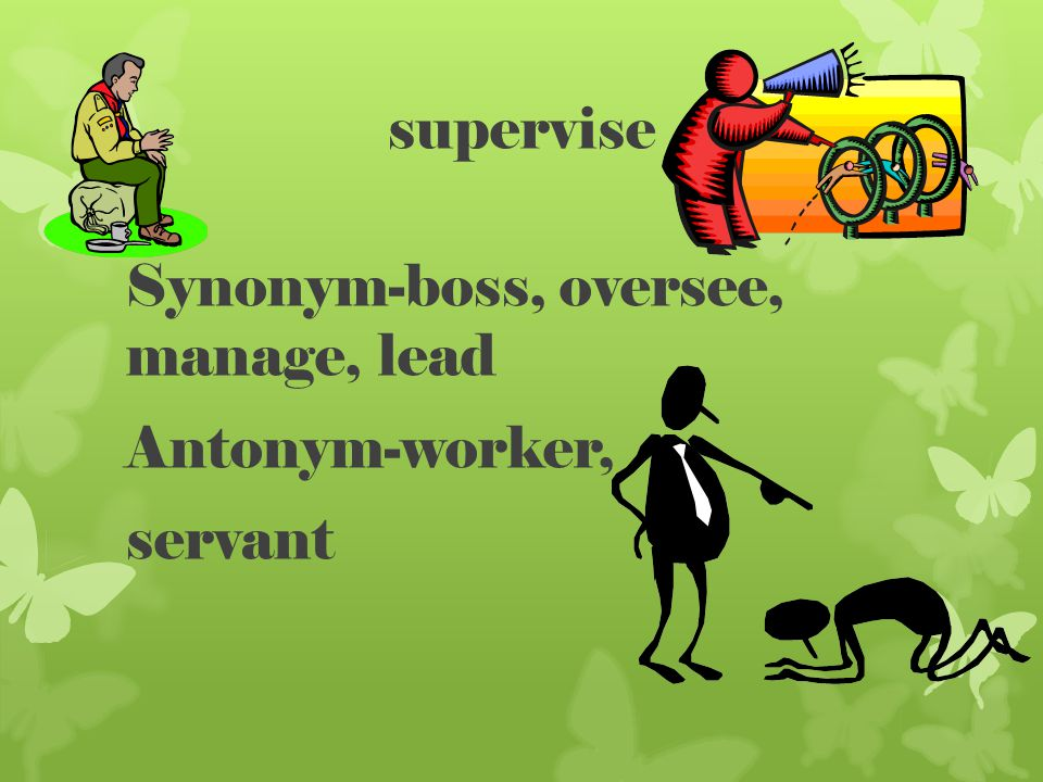 supervise Synonym-boss, oversee, manage, lead Antonym-worker, servant