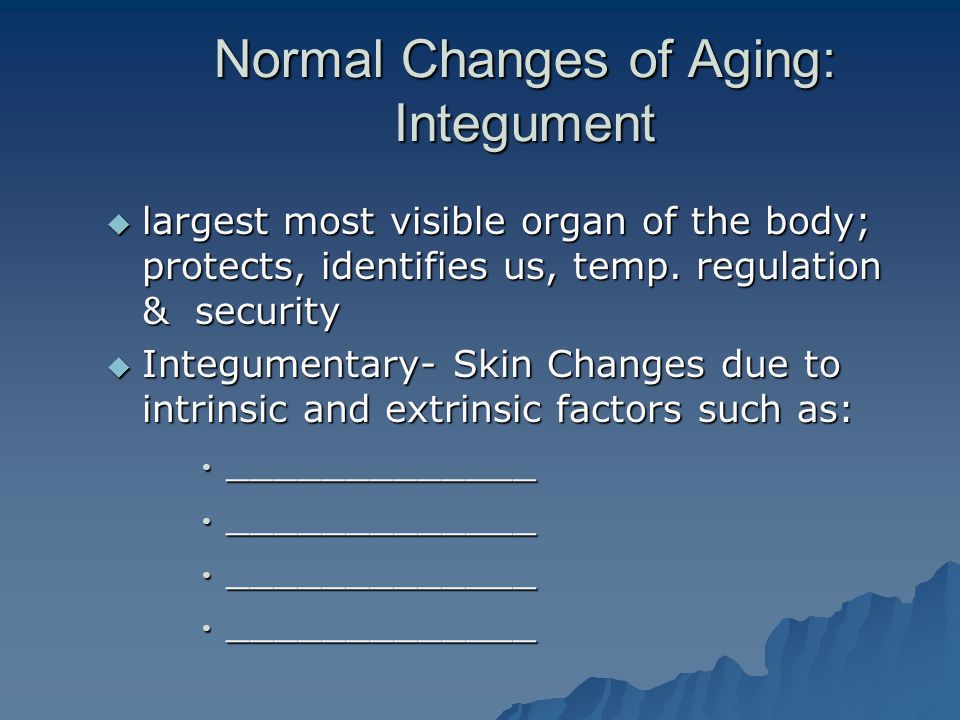  largest most visible organ of the body; protects, identifies us, temp. regulation & security  Integumentary- Skin Changes due to intrinsic and extr