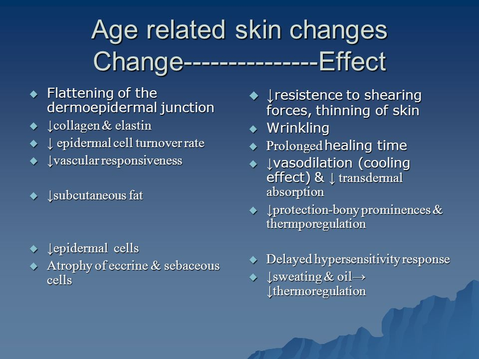 Age related skin changes Change---------------Effect  Flattening of the dermoepidermal junction  ↓collagen & elastin  ↓ epidermal cell turnover rate  ↓vascular responsiveness  ↓subcutaneous fat  ↓epidermal cells  Atrophy of eccrine & sebaceous cells  ↓ resistence to shearing forces, thinning of skin  Wrinkling  Prolonged healing time  ↓ vasodilation (cooling effect) & ↓ transdermal absorption  ↓protection-bony prominences & thermporegulation  Delayed hypersensitivity response  ↓sweating & oil → ↓thermoregulation