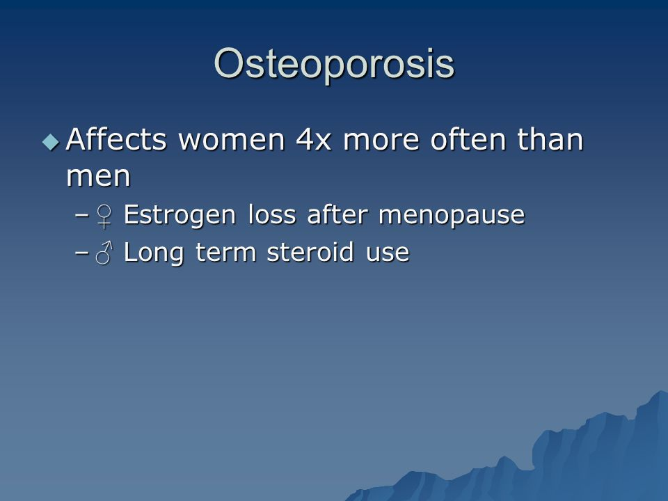 Osteoporosis  Affects women 4x more often than men – ♀ Estrogen loss after menopause – ♂ Long term steroid use