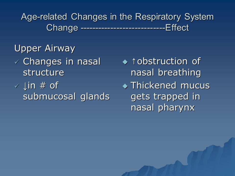 Age-related Changes in the Respiratory System Change ----------------------------Effect Upper Airway Changes in nasal structure Changes in nasal structure ↓ in # of submucosal glands ↓ in # of submucosal glands  ↑ obstruction of nasal breathing  Thickened mucus gets trapped in nasal pharynx