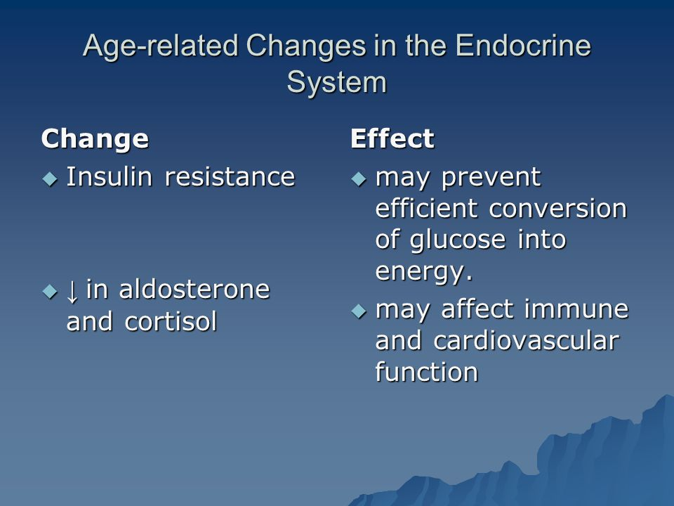 Age-related Changes in the Endocrine System Change  Insulin resistance  ↓ in aldosterone and cortisol Effect  may prevent efficient conversion of glucose into energy.