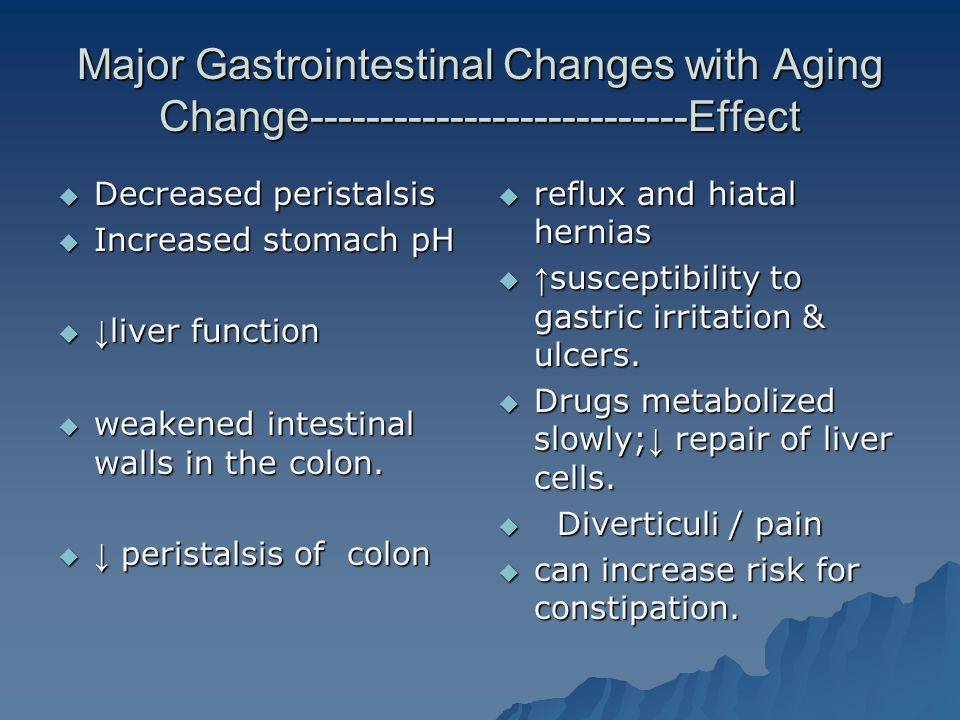 Major Gastrointestinal Changes with Aging Change---------------------------Effect  Decreased peristalsis  Increased stomach pH  ↓ liver function  weakened intestinal walls in the colon.