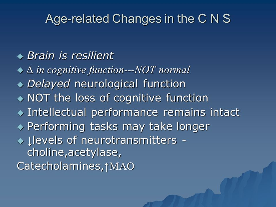 Age-related Changes in the C N S  Brain is resilient  ∆ in cognitive function---NOT normal  Delayed neurological function  NOT the loss of cognitive function  Intellectual performance remains intact  Performing tasks may take longer  ↓ levels of neurotransmitters - choline,acetylase, Catecholamines, ↑MAO