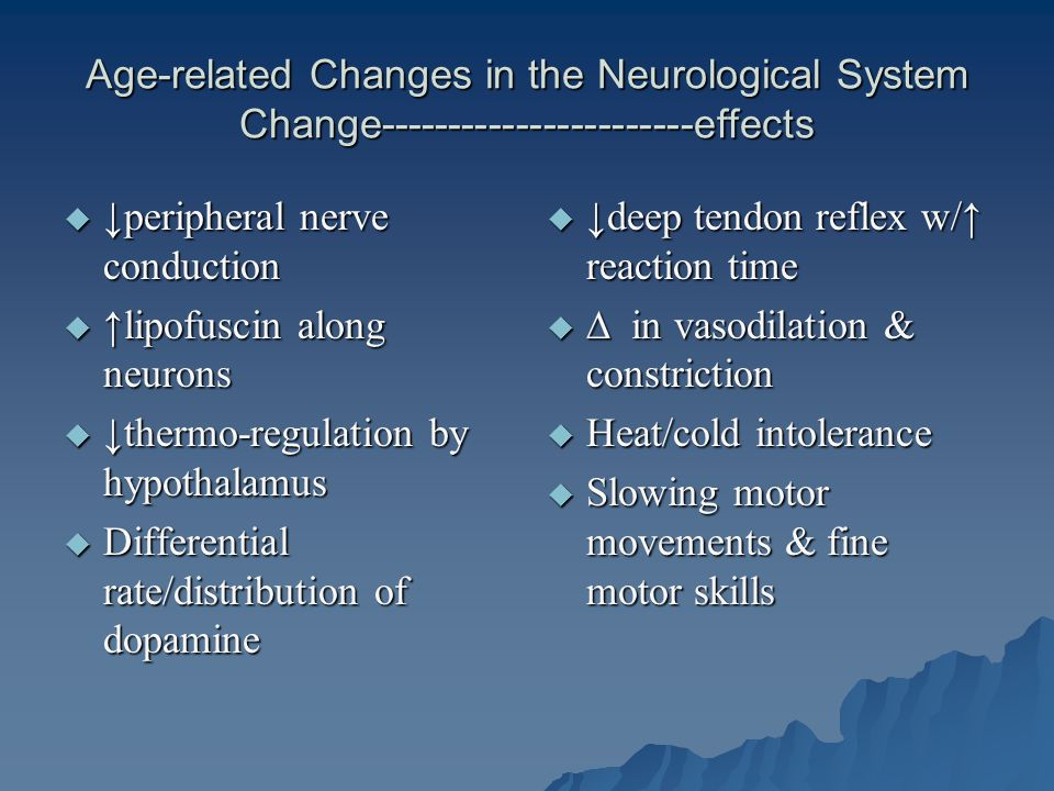 Age-related Changes in the Neurological System Change-----------------------effects  ↓peripheral nerve conduction  ↑lipofuscin along neurons  ↓thermo-regulation by hypothalamus  Differential rate/distribution of dopamine  ↓deep tendon reflex w/↑ reaction time  ∆ in vasodilation & constriction  Heat/cold intolerance  Slowing motor movements & fine motor skills