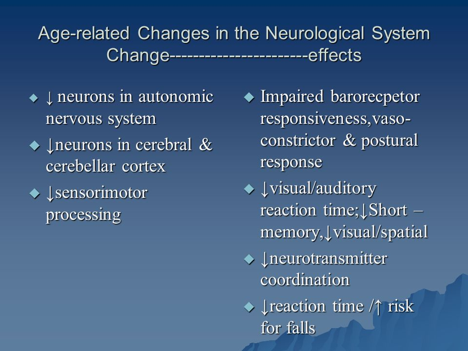 Age-related Changes in the Neurological System Change-----------------------effects  ↓ neurons in autonomic nervous system  ↓neurons in cerebral & cerebellar cortex  ↓sensorimotor processing  Impaired barorecpetor responsiveness,vaso- constrictor & postural response  ↓visual/auditory reaction time;↓Short – memory,↓visual/spatial  ↓neurotransmitter coordination  ↓reaction time /↑ risk for falls