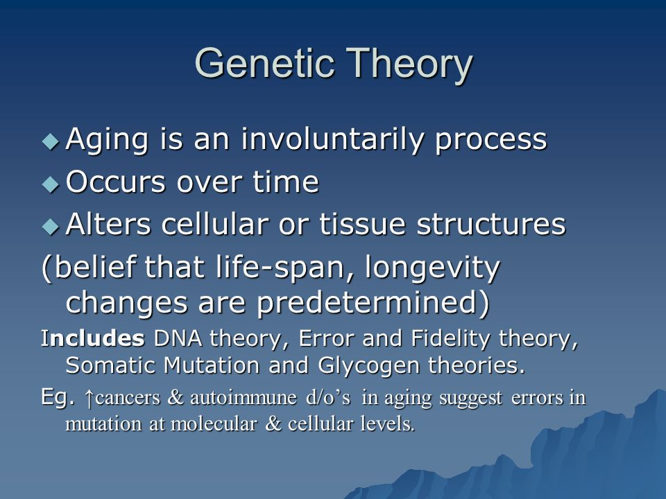 Genetic Theory  Aging is an involuntarily process  Occurs over time  Alters cellular or tissue structures (belief that life-span, longevity changes