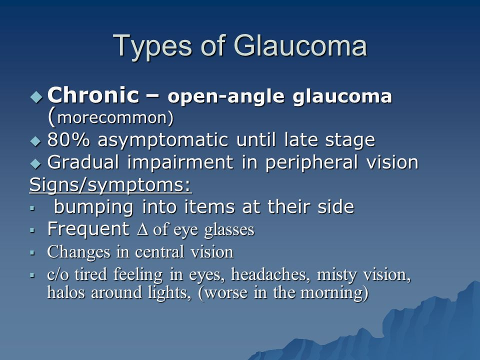 Types of Glaucoma  Chronic – open-angle glaucoma ( morecommon)  80% asymptomatic until late stage  Gradual impairment in peripheral vision Signs/sy