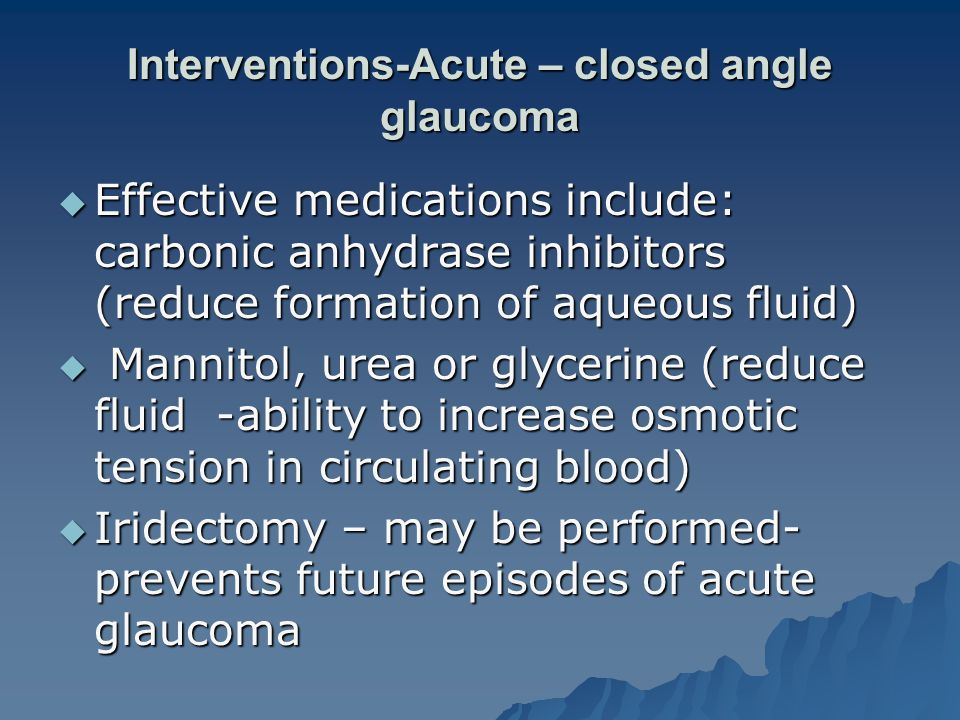 Interventions-Acute – closed angle glaucoma  Effective medications include: carbonic anhydrase inhibitors (reduce formation of aqueous fluid)  Mannitol, urea or glycerine (reduce fluid -ability to increase osmotic tension in circulating blood)  Iridectomy – may be performed- prevents future episodes of acute glaucoma