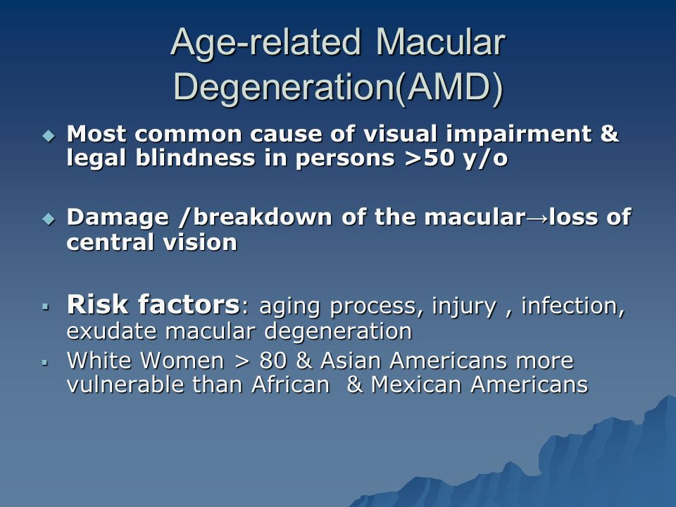 Age-related Macular Degeneration(AMD)  Most common cause of visual impairment & legal blindness in persons >50 y/o  Damage /breakdown of the macular → loss of central vision  Risk factors : aging process, injury, infection, exudate macular degeneration  White Women > 80 & Asian Americans more vulnerable than African & Mexican Americans